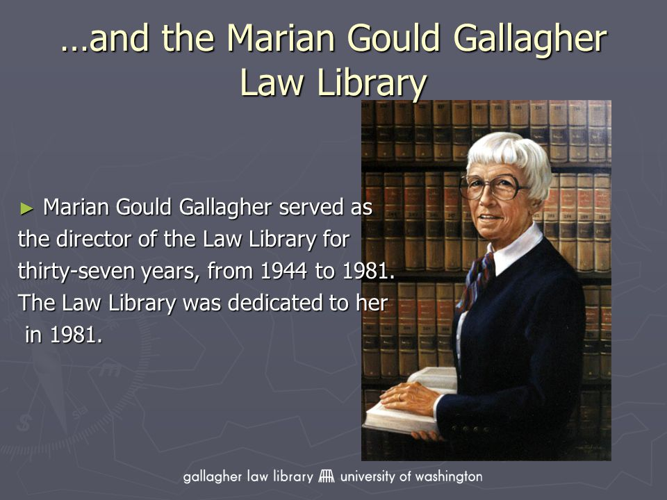 …and the Marian Gould Gallagher Law Library Marian Gould Gallagher served as the director of the Law Library for thirty-seven years, from 1944 to 1981.