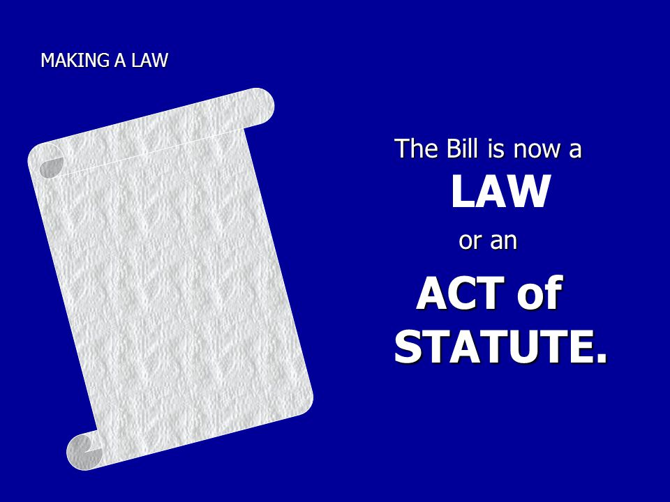 MAKING A LAW The Bill is now a The Bill is now a LAW or an ACT of STATUTE.
