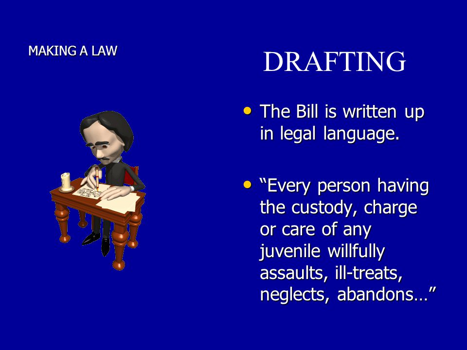MAKING A LAW The The Bill is written up in legal language. Every Every person having the custody, charge or care of any juvenile willfully assaults, i