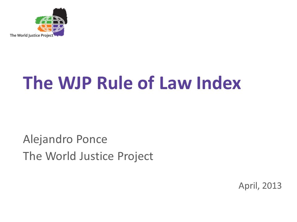 1 The WJP Rule of Law Index Alejandro Ponce The World Justice Project April, 2013