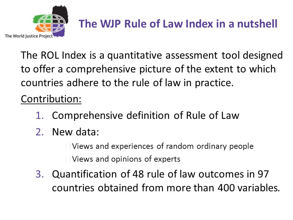 The WJP Rule of Law Index in a nutshell 2 The ROL Index is a quantitative assessment tool designed to offer a comprehensive picture of the extent to which countries adhere to the rule of law in practice.