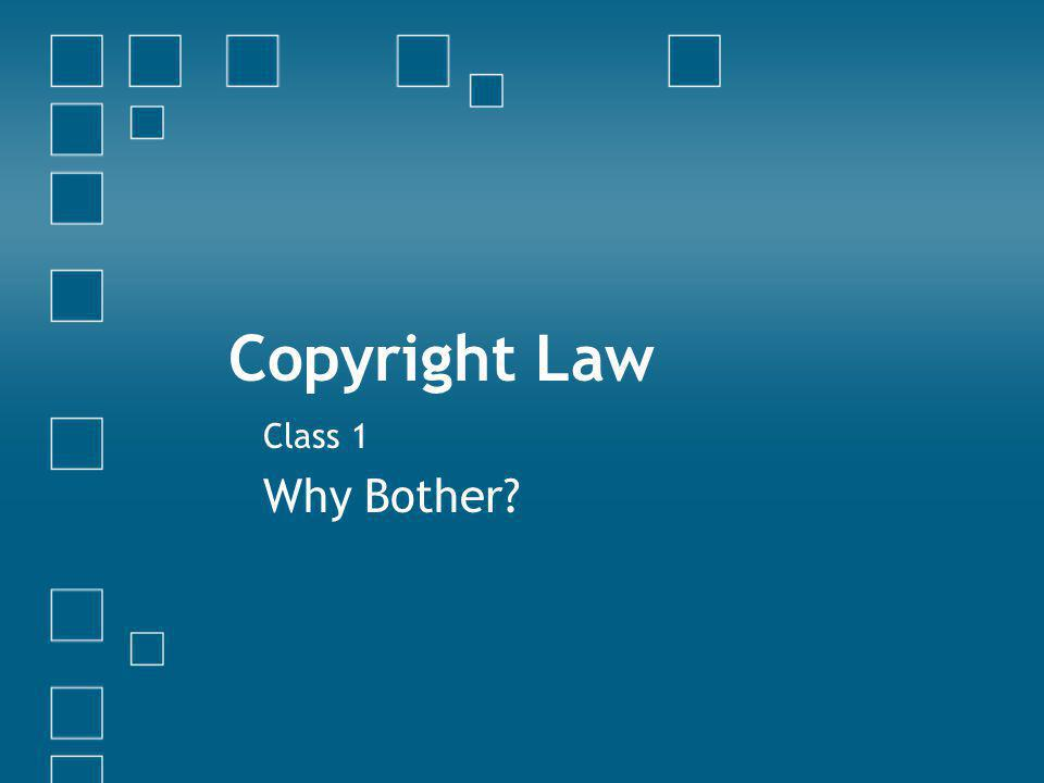 Copyright Law Class 1 Why Bother