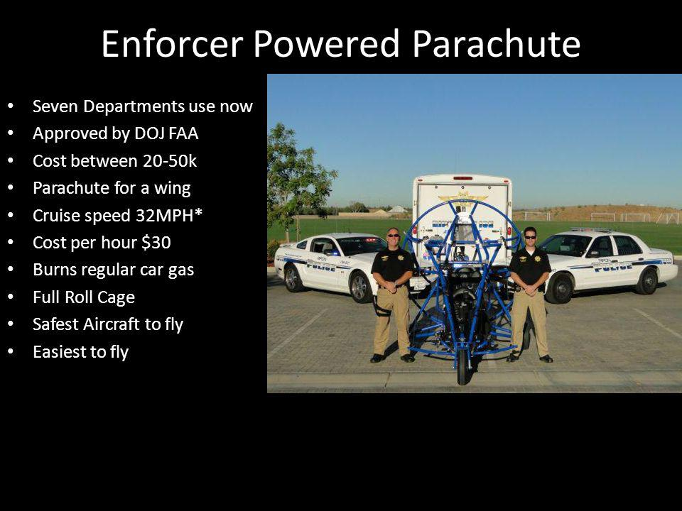 Enforcer Powered Parachute Seven Departments use now Approved by DOJ FAA Cost between 20-50k Parachute for a wing Cruise speed 32MPH* Cost per hour $3