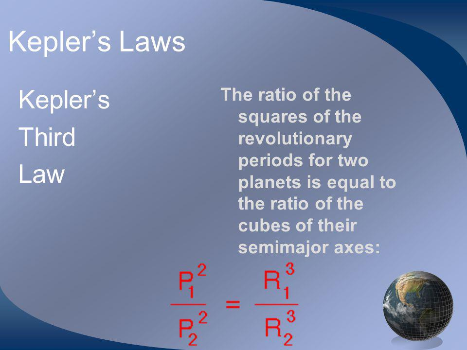 Keplers Laws Keplers Third Law The ratio of the squares of the revolutionary periods for two planets is equal to the ratio of the cubes of their semimajor axes: