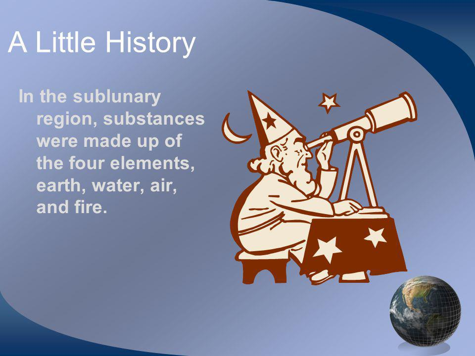 A Little History In the sublunary region, substances were made up of the four elements, earth, water, air, and fire.
