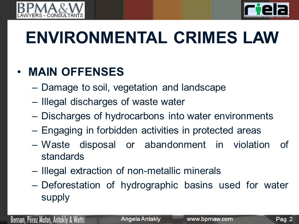 MAIN OFFENSES – –Damage to soil, vegetation and landscape – –Illegal discharges of waste water – –Discharges of hydrocarbons into water environments – –Engaging in forbidden activities in protected areas – –Waste disposal or abandonment in violation of standards – –Illegal extraction of non-metallic minerals – –Deforestation of hydrographic basins used for water supply Pag 2 Angela Antakly www.bpmaw.com ENVIRONMENTAL CRIMES LAW
