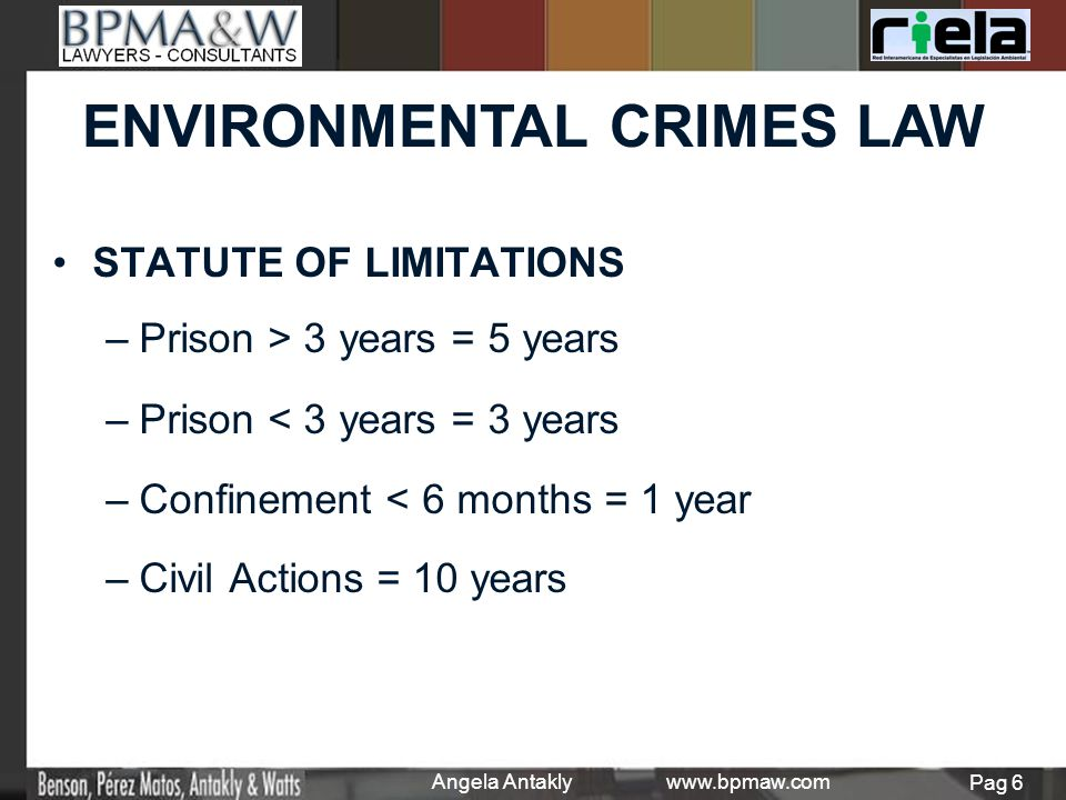 STATUTE OF LIMITATIONS – –Prison > 3 years = 5 years – –Prison < 3 years = 3 years – –Confinement < 6 months = 1 year – –Civil Actions = 10 years ENVIRONMENTAL CRIMES LAW Angela Antakly www.bpmaw.com Pag 6
