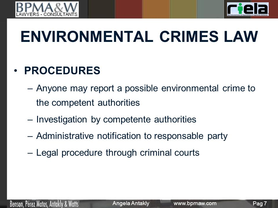 ENVIRONMENTAL CRIMES LAW PROCEDURES – –Anyone may report a possible environmental crime to the competent authorities – –Investigation by competente authorities – –Administrative notification to responsable party – –Legal procedure through criminal courts Angela Antakly www.bpmaw.com Pag 7