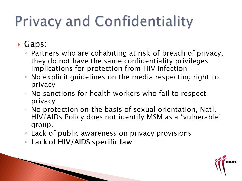 Gaps: Partners who are cohabiting at risk of breach of privacy, they do not have the same confidentiality privileges implications for protection from HIV infection No explicit guidelines on the media respecting right to privacy No sanctions for health workers who fail to respect privacy No protection on the basis of sexual orientation, Natl.