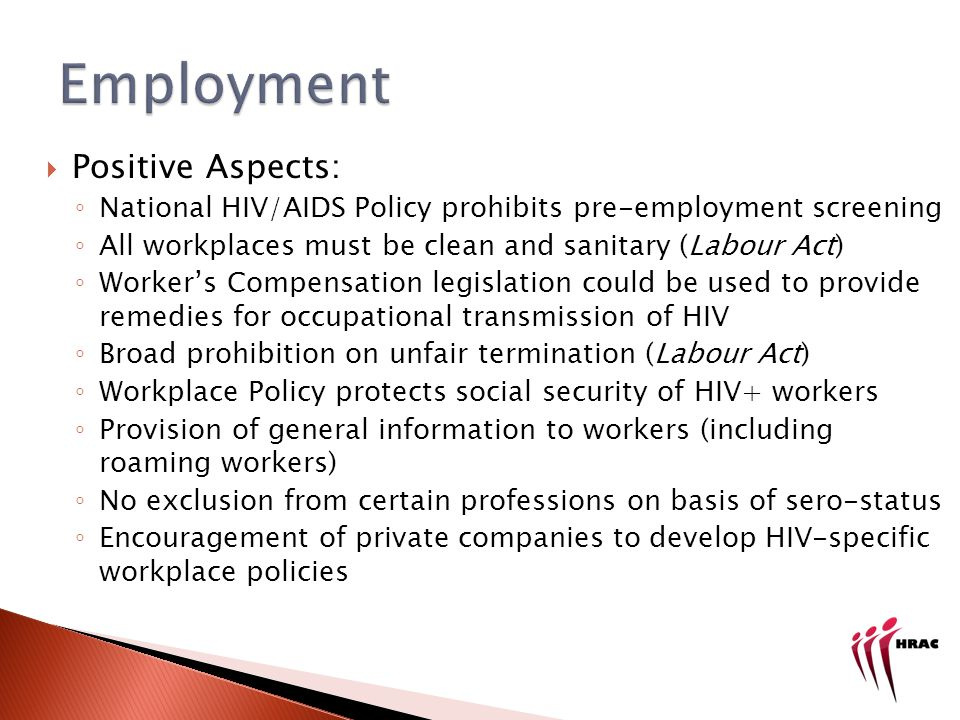 Positive Aspects: National HIV/AIDS Policy prohibits pre-employment screening All workplaces must be clean and sanitary (Labour Act) Workers Compensation legislation could be used to provide remedies for occupational transmission of HIV Broad prohibition on unfair termination (Labour Act) Workplace Policy protects social security of HIV+ workers Provision of general information to workers (including roaming workers) No exclusion from certain professions on basis of sero-status Encouragement of private companies to develop HIV-specific workplace policies