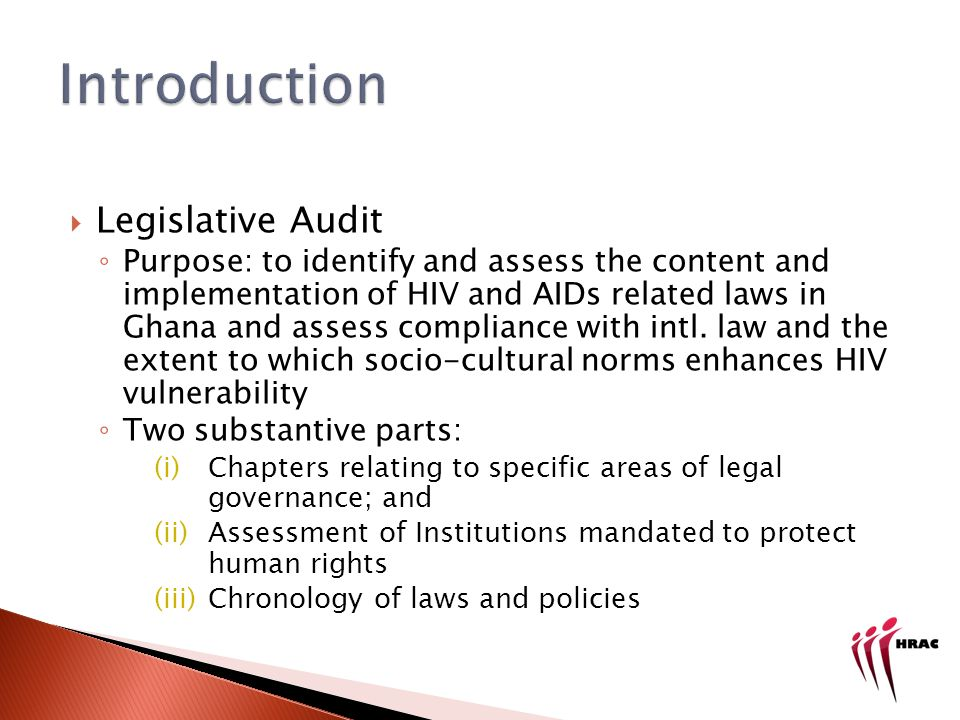 The Legislative Audit process Identified laws, desktop research of current laws and policies, qualitative analysis for scope and efficacy of implementation Conducted interviews with state, civil society implementators and reviewed Annual Reports from 2007 of key institutions Case studies collected from primary and secondary sources including interviews with various stakeholders and FGDs with MARPS and traditional authorities.