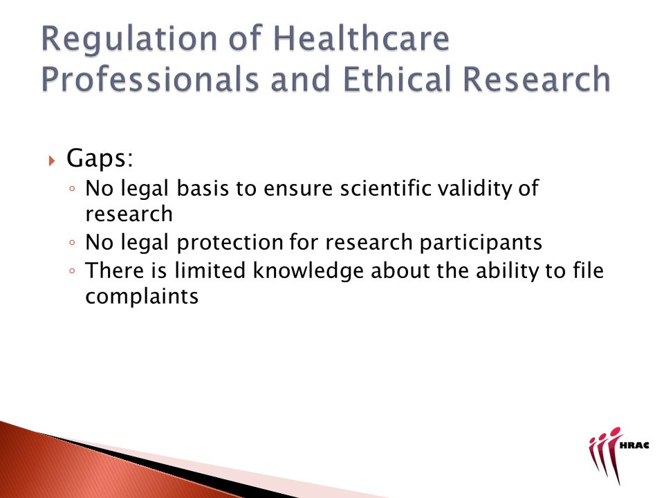 Gaps: No legal basis to ensure scientific validity of research No legal protection for research participants There is limited knowledge about the ability to file complaints