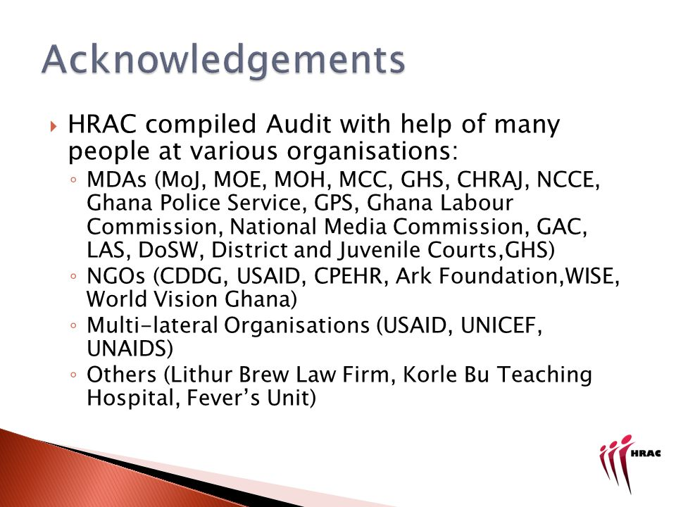 HRAC compiled Audit with help of many people at various organisations: MDAs (MoJ, MOE, MOH, MCC, GHS, CHRAJ, NCCE, Ghana Police Service, GPS, Ghana Labour Commission, National Media Commission, GAC, LAS, DoSW, District and Juvenile Courts,GHS) NGOs (CDDG, USAID, CPEHR, Ark Foundation,WISE, World Vision Ghana) Multi-lateral Organisations (USAID, UNICEF, UNAIDS) Others (Lithur Brew Law Firm, Korle Bu Teaching Hospital, Fevers Unit)