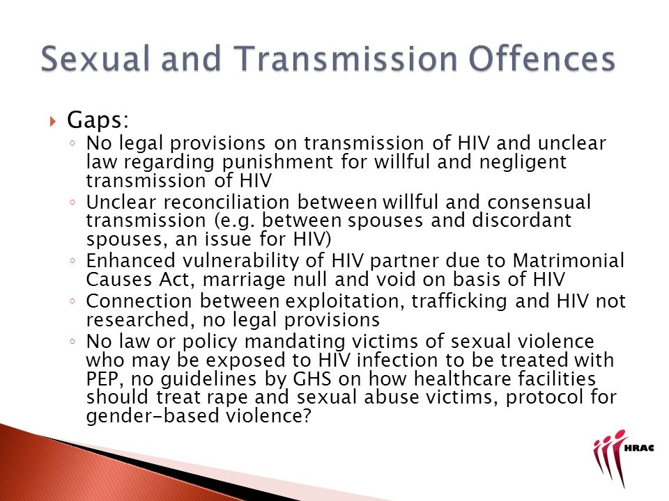 Gaps: No legal provisions on transmission of HIV and unclear law regarding punishment for willful and negligent transmission of HIV Unclear reconciliation between willful and consensual transmission (e.g.