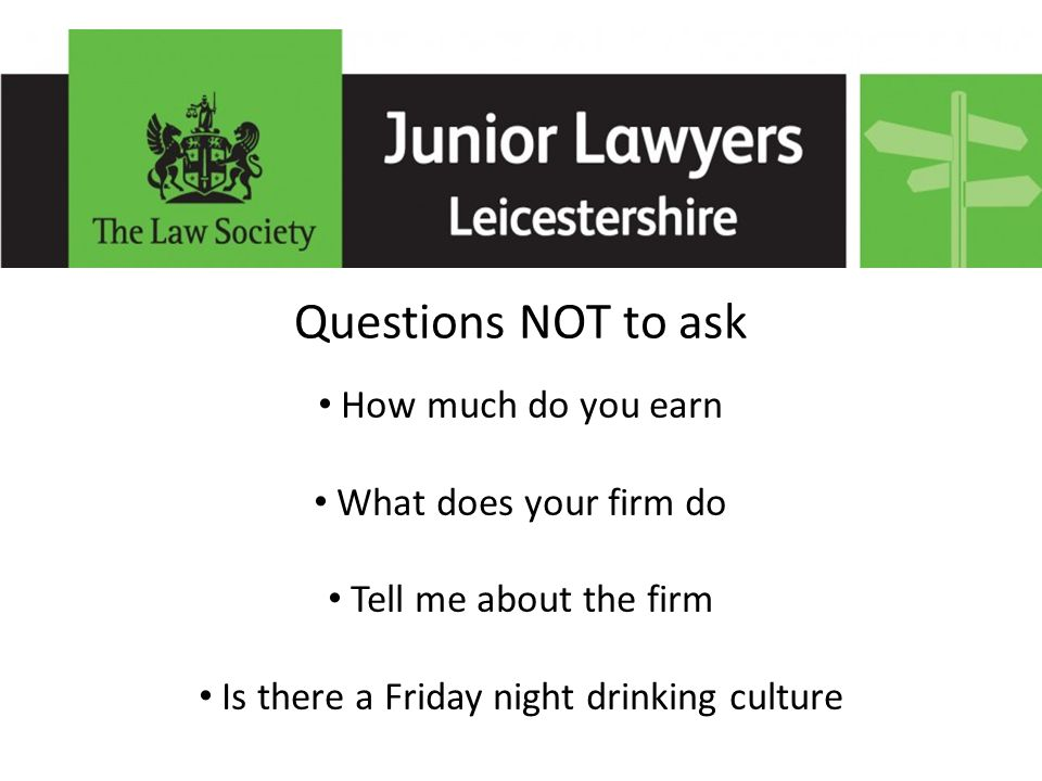 Questions NOT to ask How much do you earn What does your firm do Tell me about the firm Is there a Friday night drinking culture