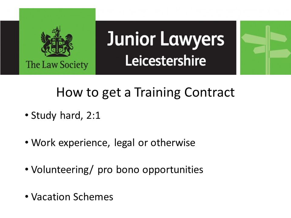 How to get a Training Contract Study hard, 2:1 Work experience, legal or otherwise Volunteering/ pro bono opportunities Vacation Schemes