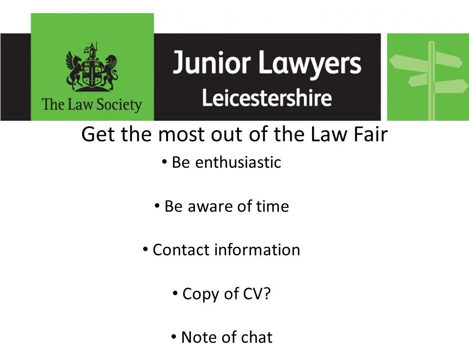 Get the most out of the Law Fair Be enthusiastic Be aware of time Contact information Copy of CV.