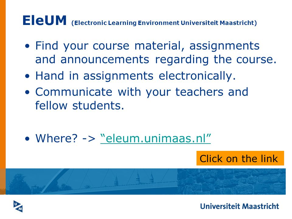 EleUM (Electronic Learning Environment Universiteit Maastricht) Find your course material, assignments and announcements regarding the course.