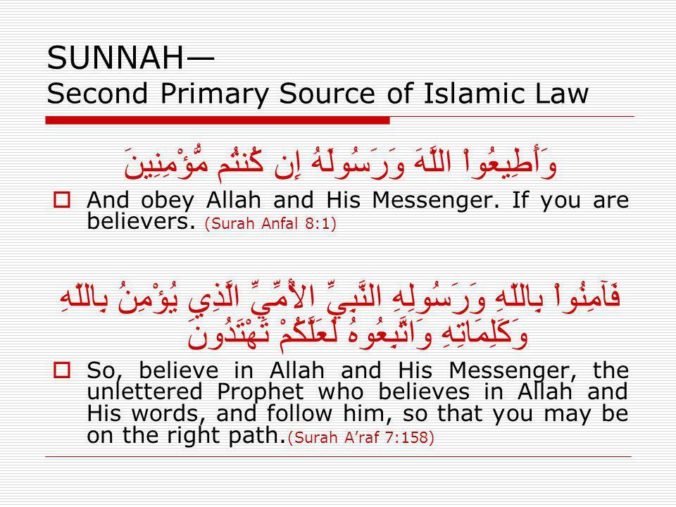 SUNNAH Second Primary Source of Islamic Law وَأَطِيعُواْ اللَّهَ وَرَسُولَهُ إِن كُنتُم مُّؤْمِنِينَ And obey Allah and His Messenger. If you are beli