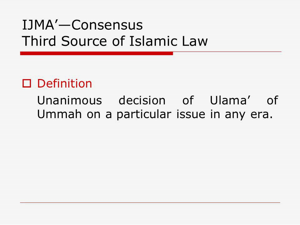 IJMAConsensus Third Source of Islamic Law Definition Unanimous decision of Ulama of Ummah on a particular issue in any era.