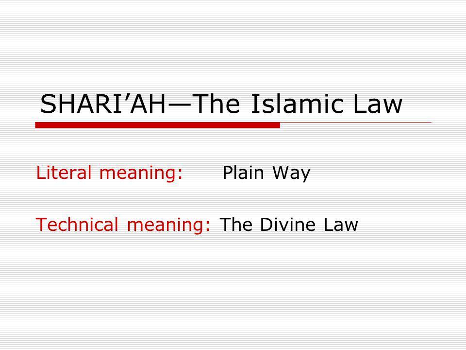 SHARIAHThe Islamic Law ثُمَّ جَعَلنَاكَ عَلَى شَرِيعَةٍ مِّنَ الأَمْرِ فَاتَّبِعْهَا وَلاَ تَتَّبِعْ أَهْوَاء الَّذِينَ لاَ يَعْلَمُونَ Then We have put you (O Prophet) on a plain way of (our) commandment.