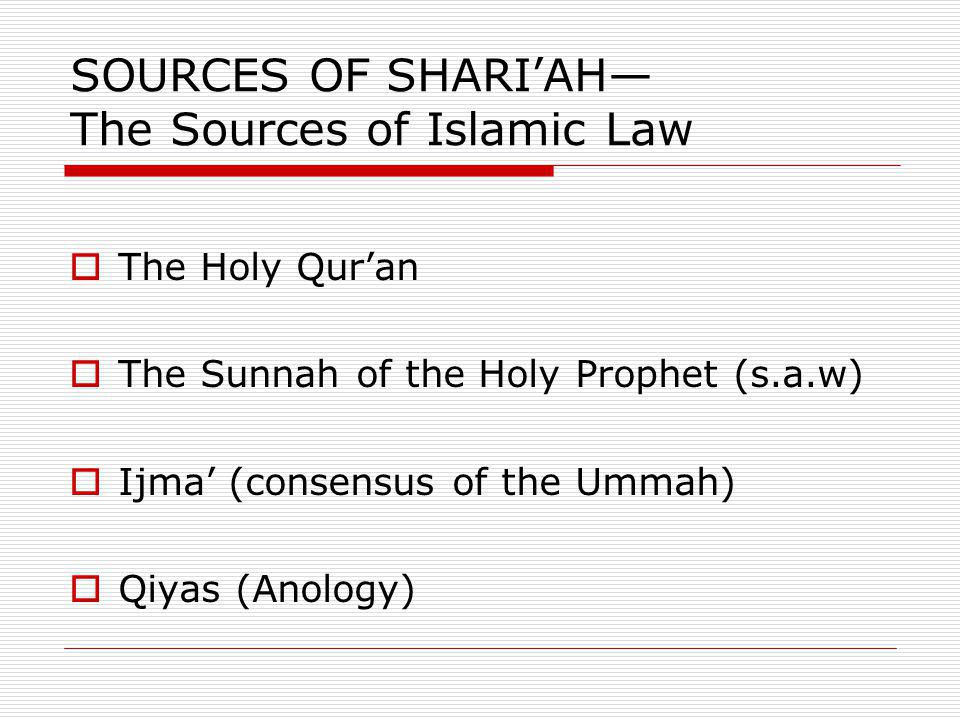 SOURCES OF SHARIAH The Sources of Islamic Law The Holy Quran The Sunnah of the Holy Prophet (s.a.w) Ijma (consensus of the Ummah) Qiyas (Anology)