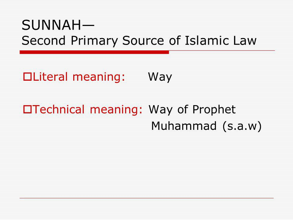 SUNNAH Second Primary Source of Islamic Law Literal meaning: Way Technical meaning: Way of Prophet Muhammad (s.a.w)
