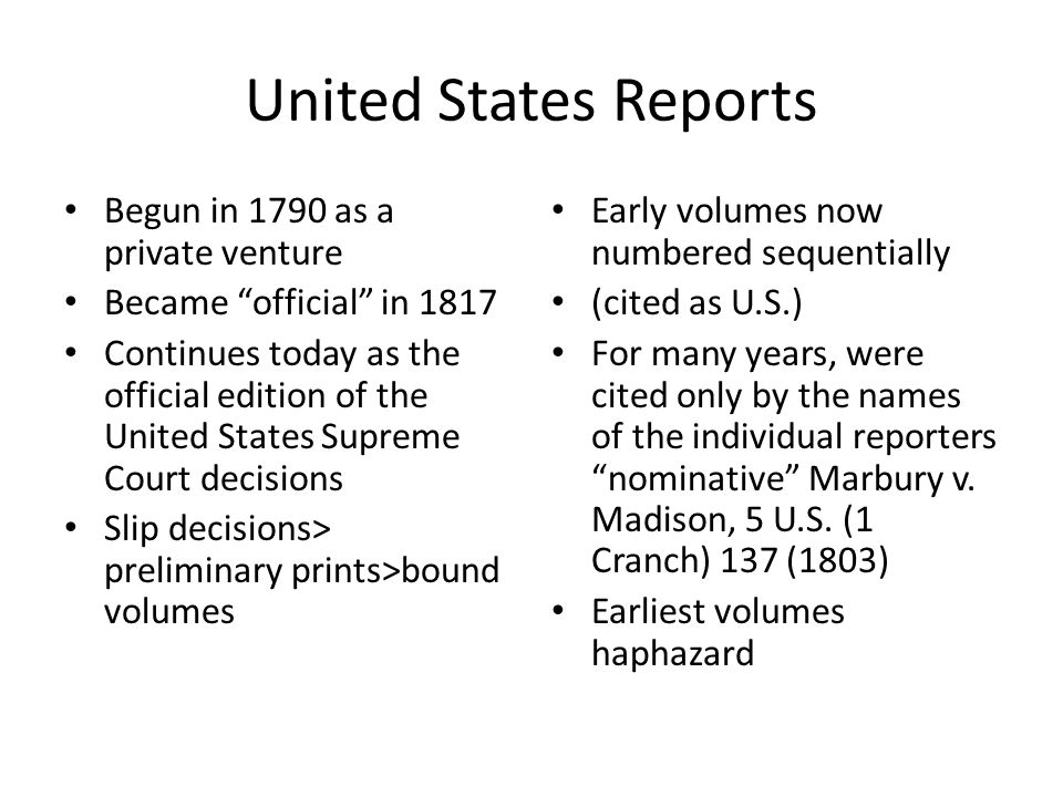 United States Reports Begun in 1790 as a private venture Became official in 1817 Continues today as the official edition of the United States Supreme Court decisions Slip decisions> preliminary prints>bound volumes Early volumes now numbered sequentially (cited as U.S.) For many years, were cited only by the names of the individual reporters nominative Marbury v.