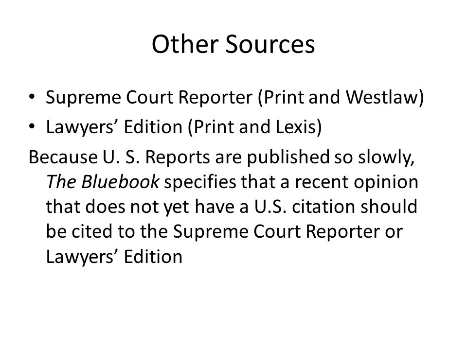 Other Sources Supreme Court Reporter (Print and Westlaw) Lawyers Edition (Print and Lexis) Because U.
