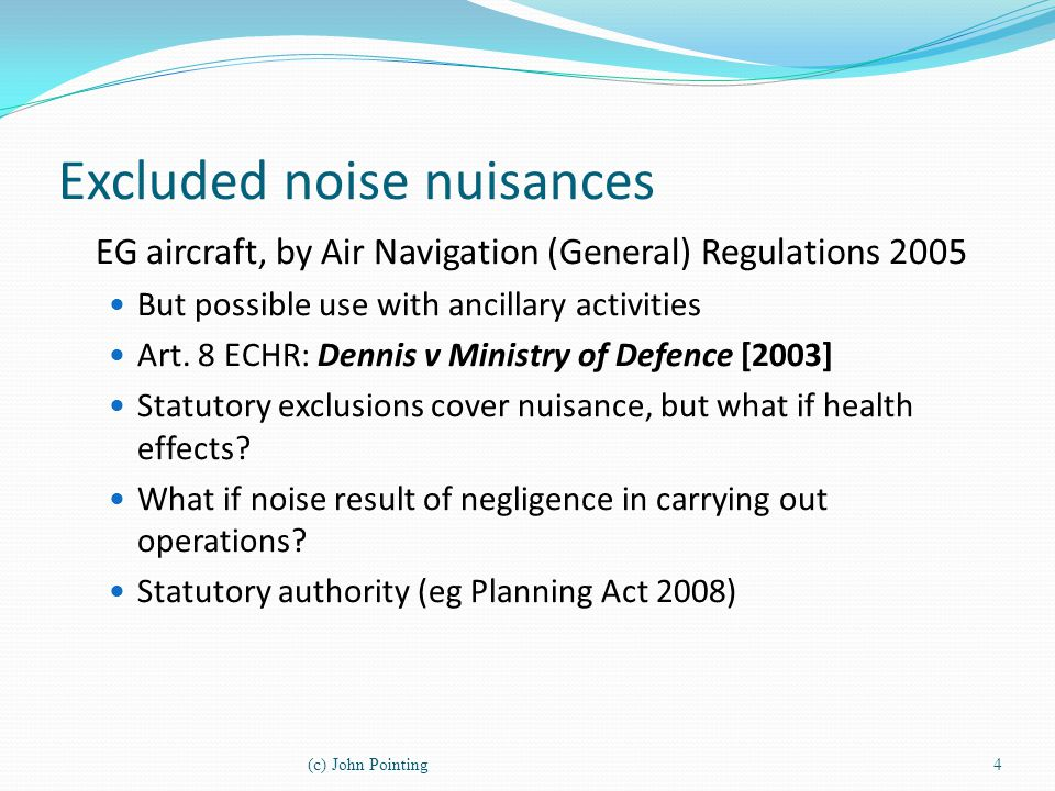 Excluded noise nuisances EG aircraft, by Air Navigation (General) Regulations 2005 But possible use with ancillary activities Art. 8 ECHR: Dennis v Mi