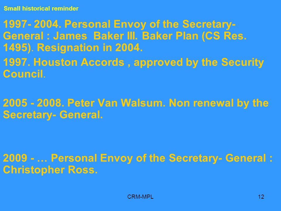 CRM-MPL12 1997- 2004. Personal Envoy of the Secretary- General : James Baker III. Baker Plan (CS Res. 1495). Resignation in 2004. 1997. Houston Accord