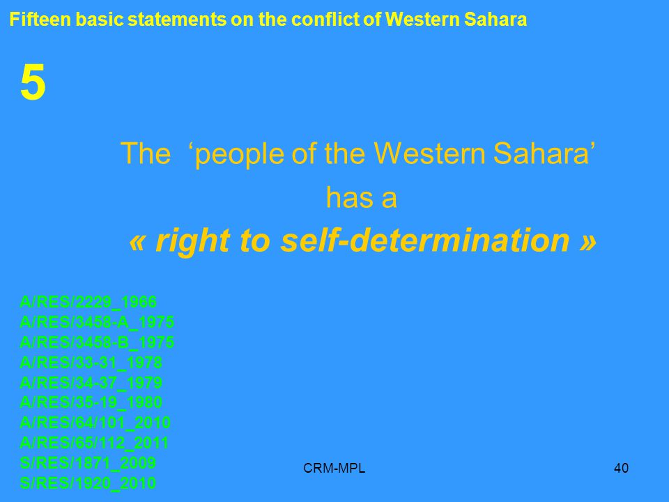 CRM-MPL40 5 The people of the Western Sahara has a « right to self-determination » A/RES/2229_1966 A/RES/3458-A_1975 A/RES/3458-B_1975 A/RES/33-31_1978 A/RES/34-37_1979 A/RES/35-19_1980 A/RES/64/101_2010 A/RES/65/112_2011 S/RES/1871_2009 S/RES/1920_2010 Fifteen basic statements on the conflict of Western Sahara