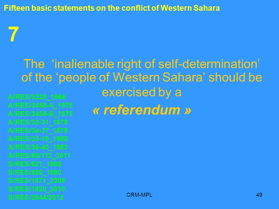 CRM-MPL49 7 The inalienable right of self-determination of the people of Western Sahara should be exercised by a « referendum » A/RES/2229_1966 A/RES/3458-A_1975 A/RES/3458-B_1975 A/RES/33-31_1978 A/RES/34-37_1979 A/RES/35-19_1980 A/RES/38-40_1983 A/RES/65/112_2011 S/RES/621_1988 S/RES/658_1990 S/RES/1871_2009 S/RES/1920_2010 S/RES/2044/2012 Fifteen basic statements on the conflict of Western Sahara