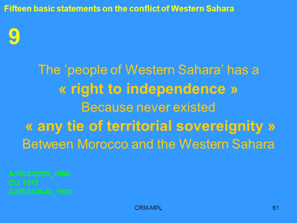 CRM-MPL61 9 The people of Western Sahara has a « right to independence » Because never existed « any tie of territorial sovereignity » Between Morocco and the Western Sahara A/RES/2229_1966 CIJ 1975 A/RES/38-40_1983 Fifteen basic statements on the conflict of Western Sahara