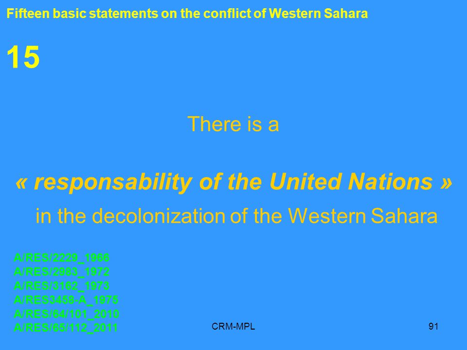CRM-MPL91 15 There is a « responsability of the United Nations » in the decolonization of the Western Sahara A/RES/2229_1966 A/RES/2983_1972 A/RES/3162_1973 A/RES3458-A_1975 A/RES/64/101_2010 A/RES/65/112_2011 Fifteen basic statements on the conflict of Western Sahara