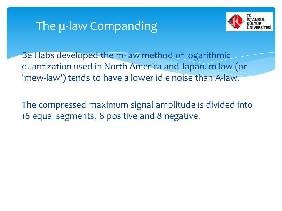 Bell labs developed the m-law method of logarithmic quantization used in North America and Japan. m-law (or 'mew-law') tends to have a lower idle nois