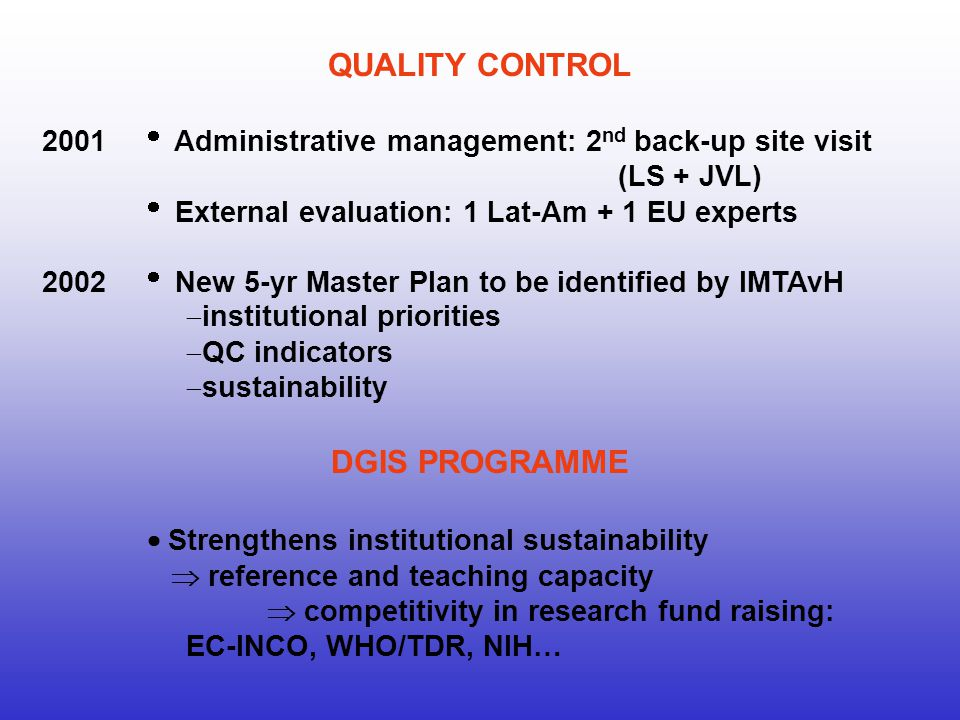 QUALITY CONTROL 2001 Administrative management: 2 nd back-up site visit (LS + JVL) External evaluation: 1 Lat-Am + 1 EU experts 2002 New 5-yr Master Plan to be identified by IMTAvH institutional priorities QC indicators sustainability DGIS PROGRAMME Strengthens institutional sustainability reference and teaching capacity competitivity in research fund raising: EC-INCO, WHO/TDR, NIH…
