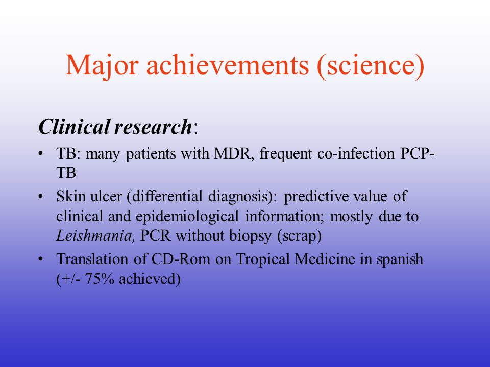 Major achievements (science) Clinical research: TB: many patients with MDR, frequent co-infection PCP- TB Skin ulcer (differential diagnosis): predictive value of clinical and epidemiological information; mostly due to Leishmania, PCR without biopsy (scrap) Translation of CD-Rom on Tropical Medicine in spanish (+/- 75% achieved)