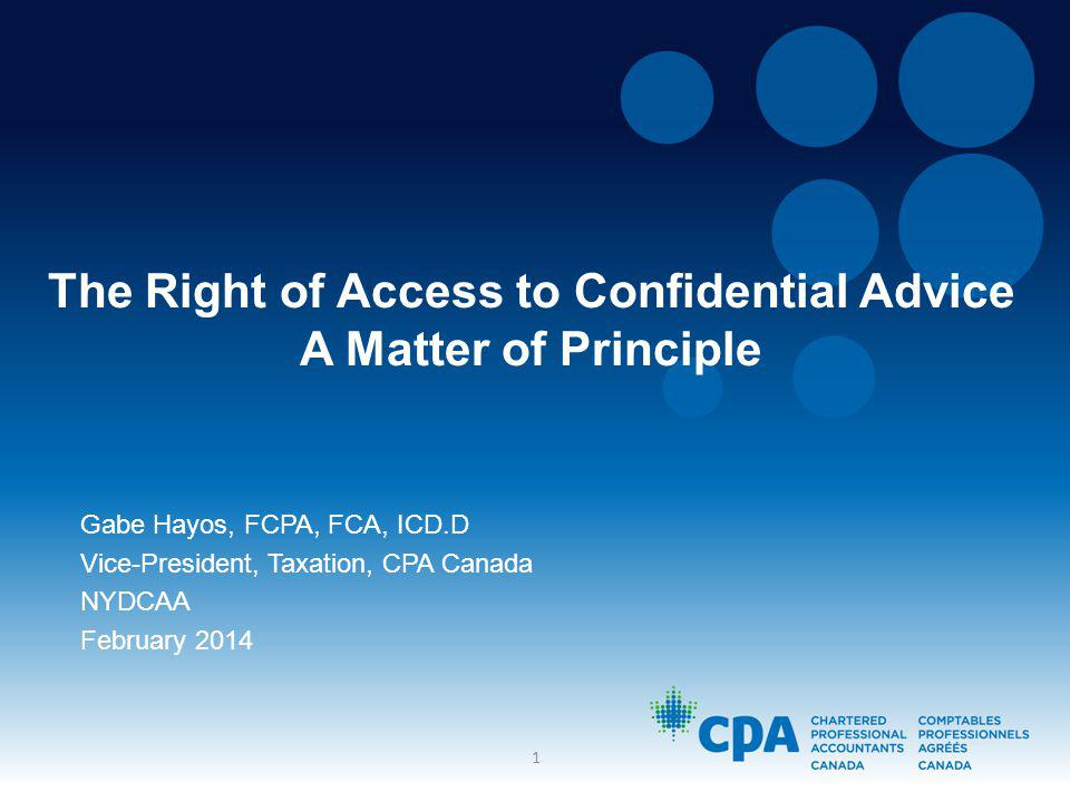 The Right of Access to Confidential Advice A Matter of Principle Gabe Hayos, FCPA, FCA, ICD.D Vice-President, Taxation, CPA Canada NYDCAA February 2014 1