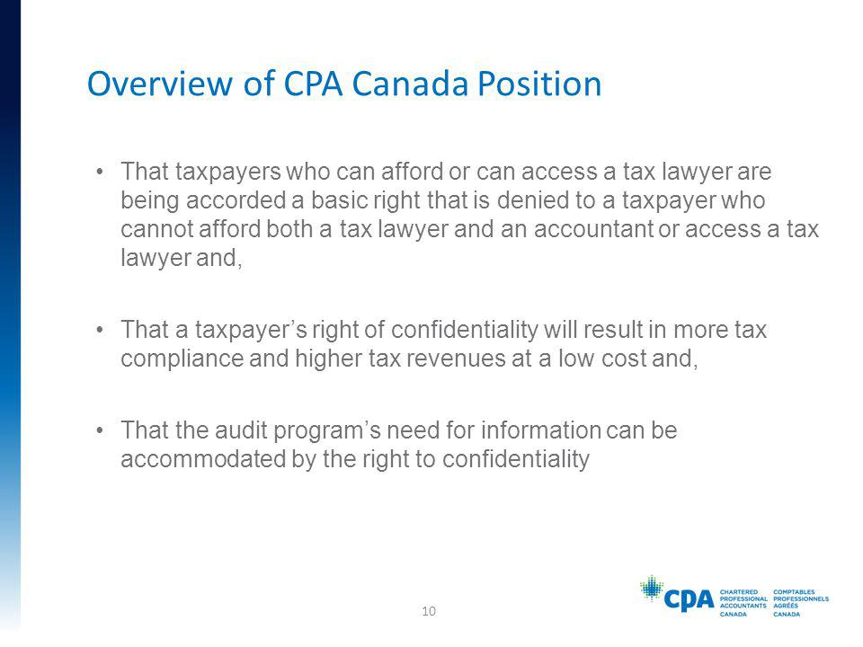 That taxpayers who can afford or can access a tax lawyer are being accorded a basic right that is denied to a taxpayer who cannot afford both a tax lawyer and an accountant or access a tax lawyer and, That a taxpayers right of confidentiality will result in more tax compliance and higher tax revenues at a low cost and, That the audit programs need for information can be accommodated by the right to confidentiality Overview of CPA Canada Position 10