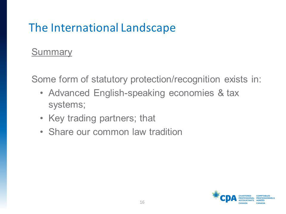 Summary Some form of statutory protection/recognition exists in: Advanced English-speaking economies & tax systems; Key trading partners; that Share our common law tradition The International Landscape 16