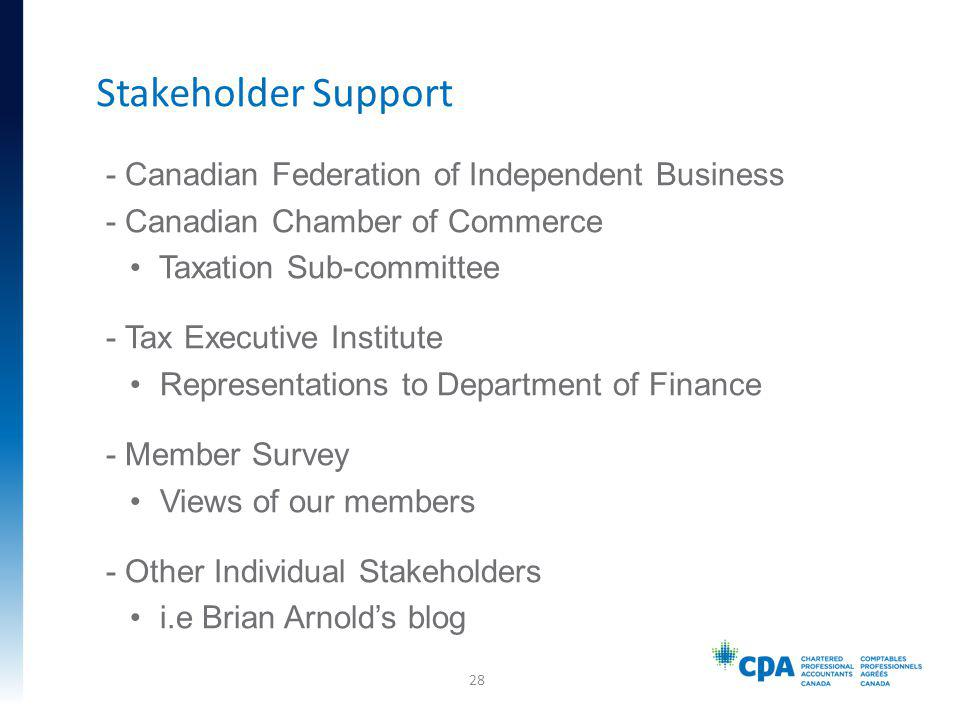 - Canadian Federation of Independent Business - Canadian Chamber of Commerce Taxation Sub-committee - Tax Executive Institute Representations to Department of Finance - Member Survey Views of our members - Other Individual Stakeholders i.e Brian Arnolds blog Stakeholder Support 28