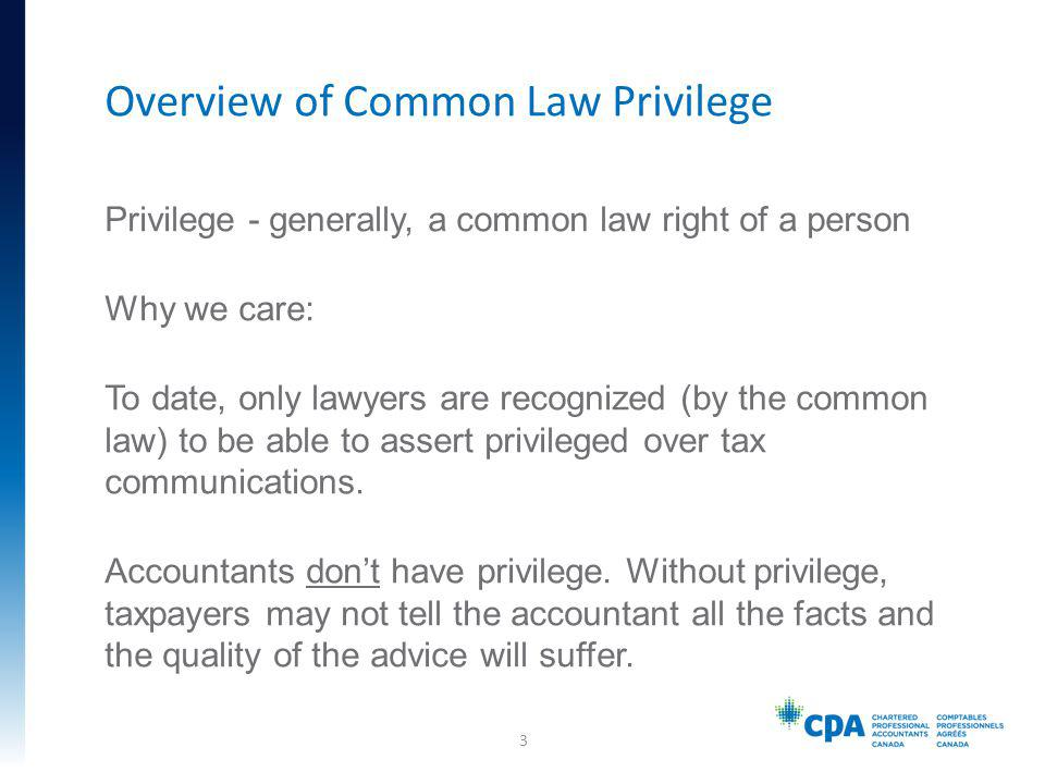 Privilege - generally, a common law right of a person Why we care: To date, only lawyers are recognized (by the common law) to be able to assert privileged over tax communications.