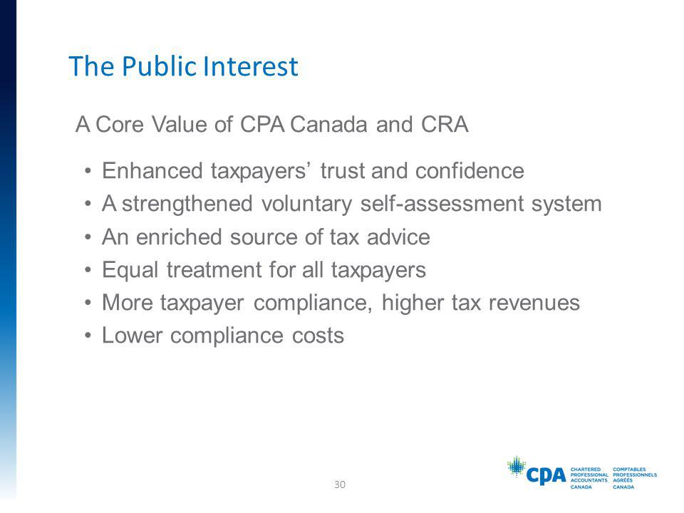A Core Value of CPA Canada and CRA Enhanced taxpayers trust and confidence A strengthened voluntary self-assessment system An enriched source of tax advice Equal treatment for all taxpayers More taxpayer compliance, higher tax revenues Lower compliance costs The Public Interest 30
