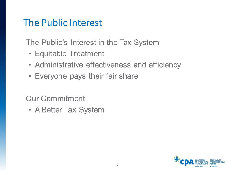 The Publics Interest in the Tax System Equitable Treatment Administrative effectiveness and efficiency Everyone pays their fair share Our Commitment A Better Tax System The Public Interest 8
