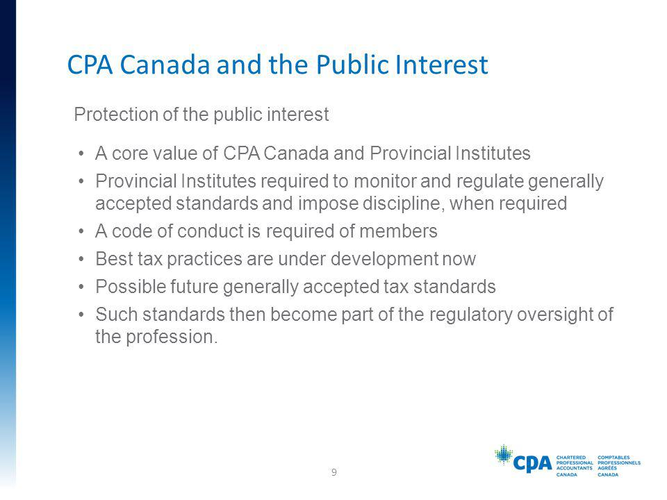 Protection of the public interest A core value of CPA Canada and Provincial Institutes Provincial Institutes required to monitor and regulate generally accepted standards and impose discipline, when required A code of conduct is required of members Best tax practices are under development now Possible future generally accepted tax standards Such standards then become part of the regulatory oversight of the profession.