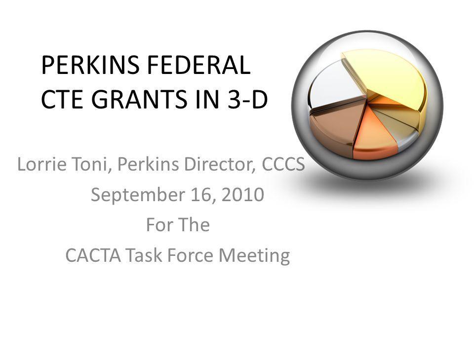 PERKINS FEDERAL CTE GRANTS IN 3-D Lorrie Toni, Perkins Director, CCCS September 16, 2010 For The CACTA Task Force Meeting