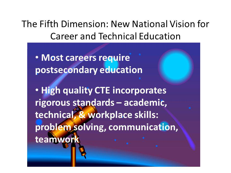 The Fifth Dimension: New National Vision for Career and Technical Education Most careers require postsecondary education High quality CTE incorporates rigorous standards – academic, technical, & workplace skills: problem solving, communication, teamwork