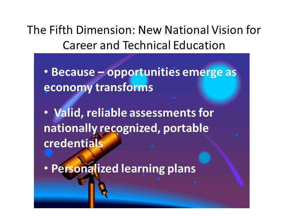The Fifth Dimension: New National Vision for Career and Technical Education Because – opportunities emerge as economy transforms Valid, reliable assessments for nationally recognized, portable credentials Personalized learning plans