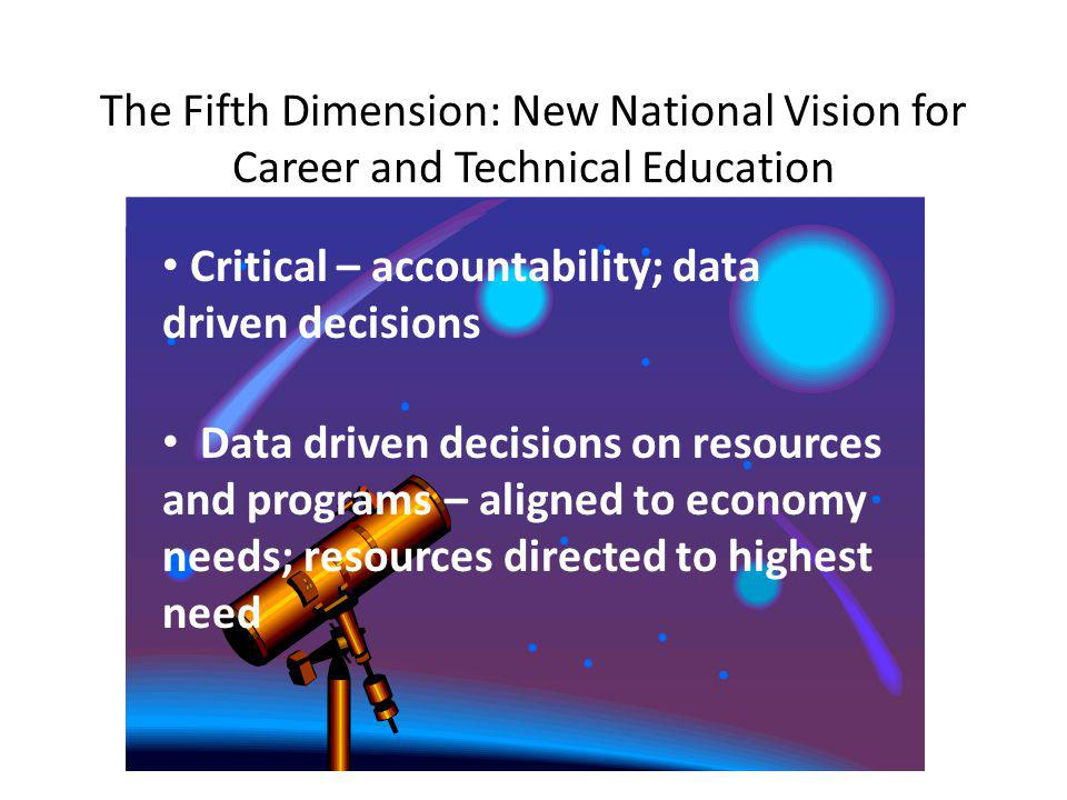 The Fifth Dimension: New National Vision for Career and Technical Education Critical – accountability; data driven decisions Data driven decisions on resources and programs – aligned to economy needs; resources directed to highest need